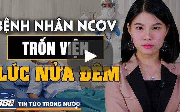Bệnh nhân nCoV trốn viện lúc nửa đêm, sắp cấp phép vắc-xin trong nước